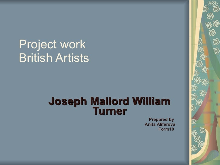 Project work British Artists Joseph Mallord William Turner Prepared by  Anita Aliferova Form10