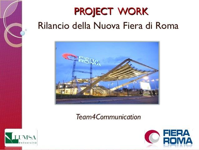 PROJECT WORKPROJECT WORK Rilancio della Nuova Fiera di Roma Team4Communication