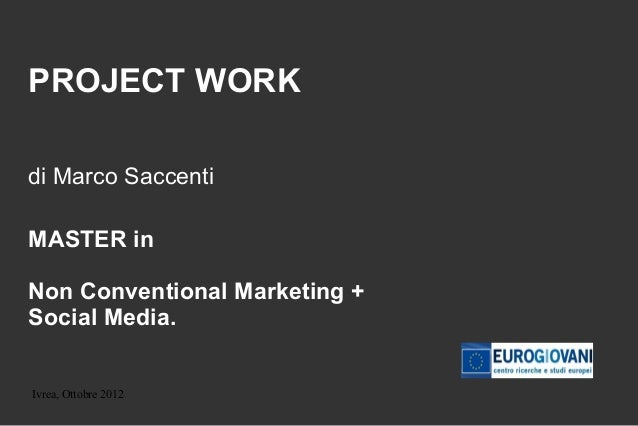 PROJECT WORKdi Marco SaccentiMASTER inNon Conventional Marketing +Social Media.Ivrea, Ottobre 2012