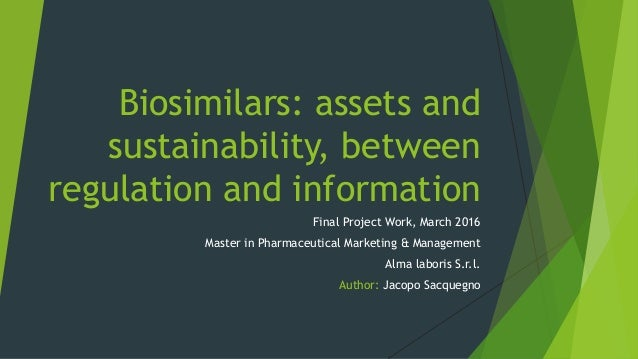 Biosimilars: assets and sustainability, between regulation and information Final Project Work, March 2016 Master in Pharma...