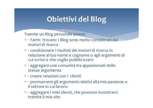 Obiettivi del Blog Tramite un Blog personale posso: ∗ · Farmi trovare: i Blog sono molto considerati dai motori di ricerca...