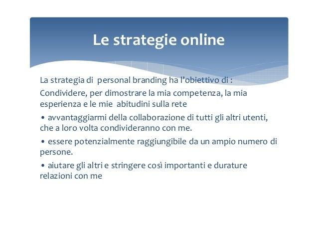 Le strategie online La strategia di personal branding ha l'obiettivo di : Condividere, per dimostrare la mia competenza, l...
