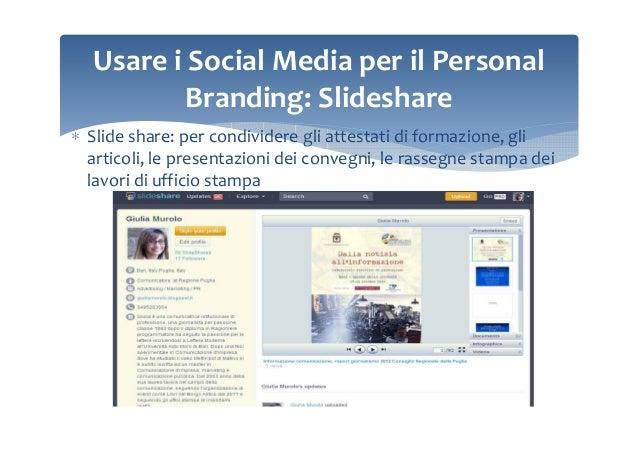 Usare i Social Media per il Personal Branding: Slideshare ∗ Slide share: per condividere gli attestati di formazione, gli ...