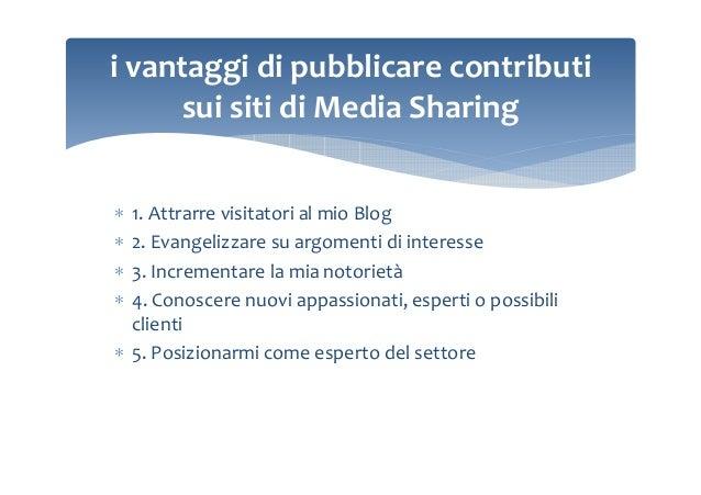 i vantaggi di pubblicare contributi sui siti di Media Sharing 1. Attrarre visitatori al mio Blog 2. Evangelizzare su argom...