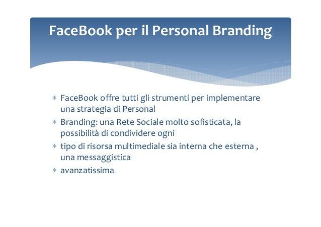 FaceBook per il Personal Branding  ∗ FaceBook offre tutti gli strumenti per implementare una strategia di Personal ∗ Brand...