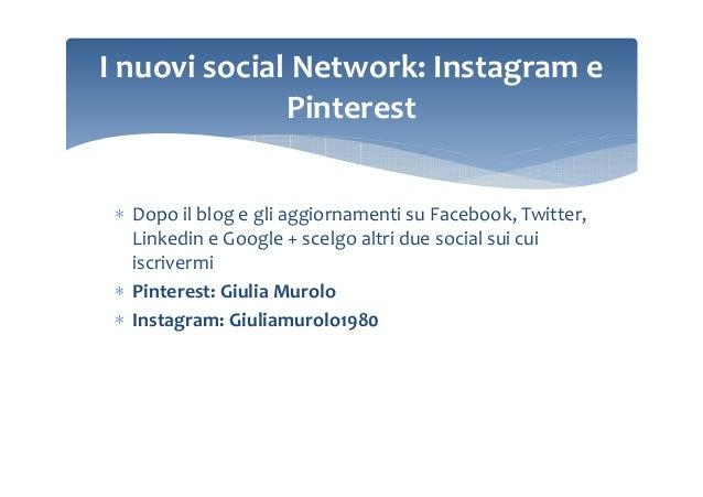 I nuovi social Network: Instagram e Pinterest ∗ Dopo il blog e gli aggiornamenti su Facebook, Twitter, Linkedin e Google +...