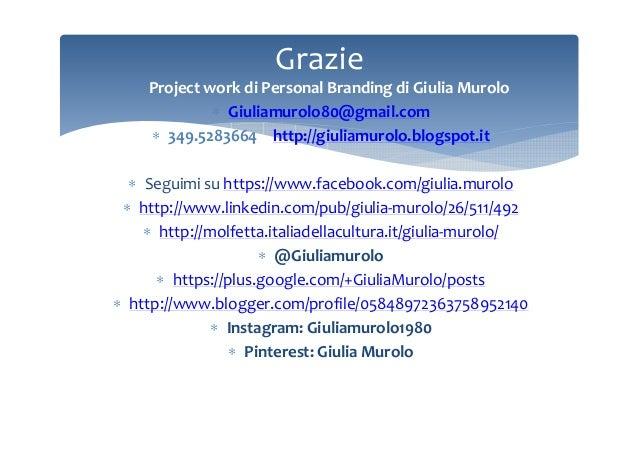 Grazie ∗ Project work di Personal Branding di Giulia Murolo ∗ Giuliamurolo80@gmail.com ∗ 349.5283664 – http://giuliamurolo...