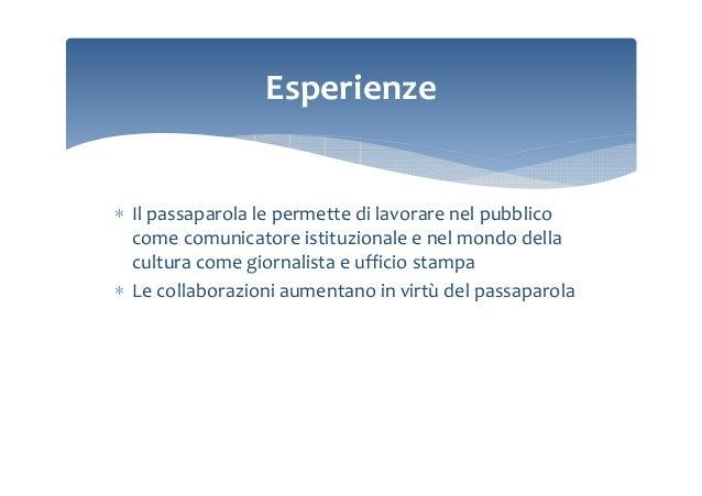 Esperienze  ∗ Il passaparola le permette di lavorare nel pubblico come comunicatore istituzionale e nel mondo della cultur...