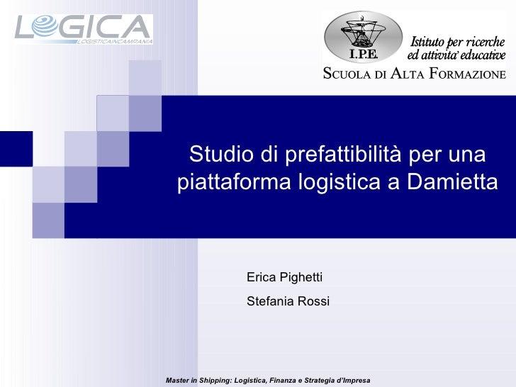 Studio di prefattibilità per una piattaforma logistica a Damietta Erica Pighetti Stefania Rossi Master in Shipping: Logist...