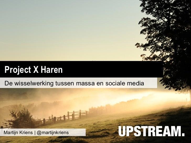 Project X HarenDe wisselwerking tussen massa en sociale mediaMartijn Kriens | @martijnkriens