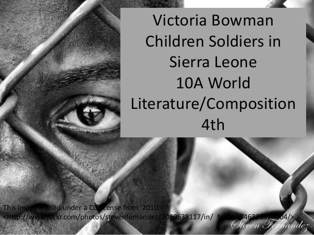 Victoria Bowman Children Soldiers in Sierra Leone 10A World Literature/Composition 4th This image is used under a CC licen...