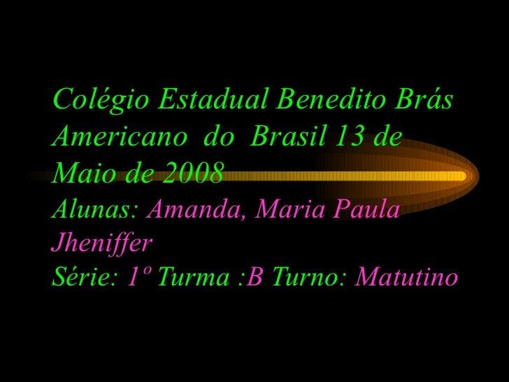 Colégio Estadual Benedito Brás Americano  do  Brasil 13 de Maio de 2008 Alunas:  Amanda, Maria Paula   Jheniffer Série:  1...
