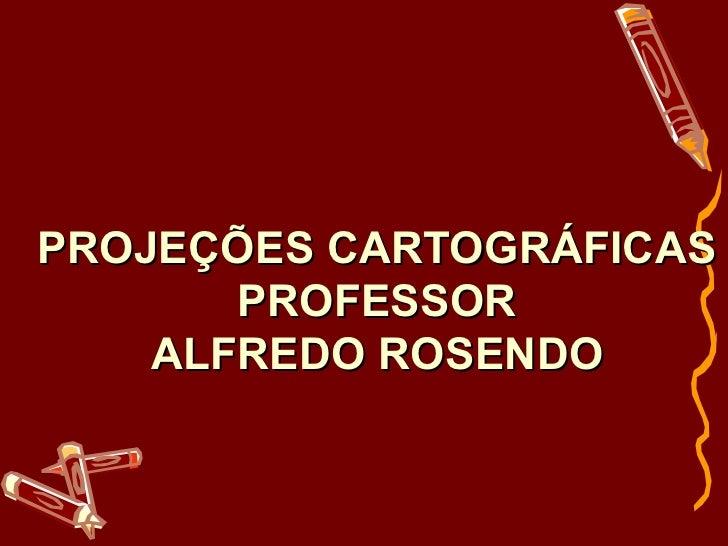 PROJEÇÕES CARTOGRÁFICAS       PROFESSOR    ALFREDO ROSENDO