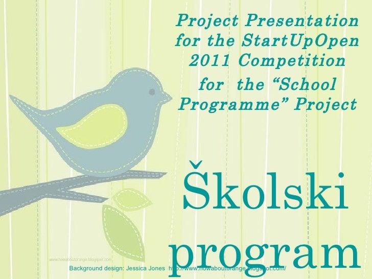 "Project Presentation for the Start U pOpen 2011 Competition for  the ""School Programme"" Project Školski program Background..."