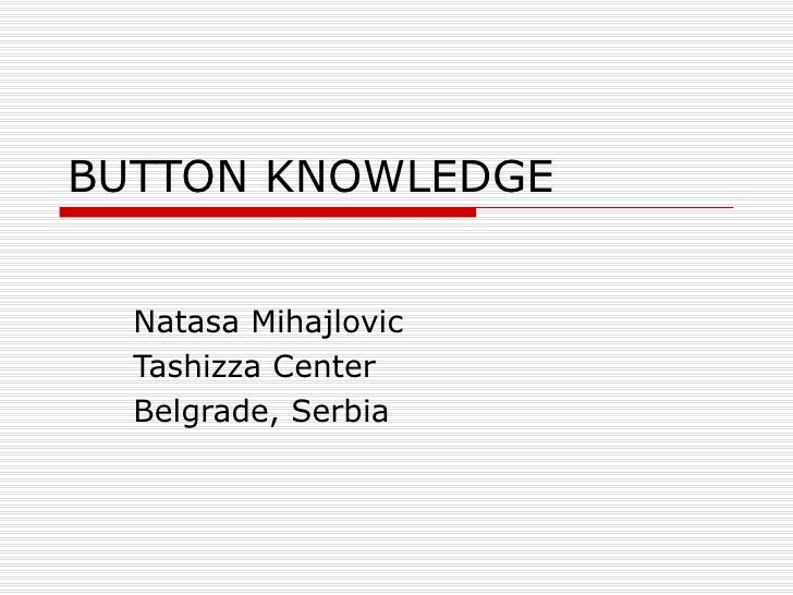 BUTTON KNOWLEDGE Natasa Mihajlovic Tashizza Center Belgrade, Serbia