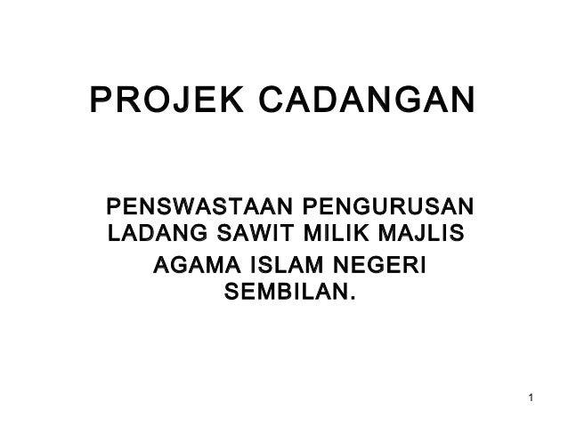 PROJEK CADANGANPENSWASTAAN PENGURUSANLADANG SAWIT MILIK MAJLIS   AGAMA ISLAM NEGERI       SEMBILAN.                       ...
