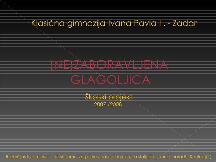 <ul><li>(NE)ZABORAVLJENA </li></ul><ul><li>GLAGOLJICA </li></ul><ul><li>Školski projekt </li></ul><ul><li>2007./2008. </li...