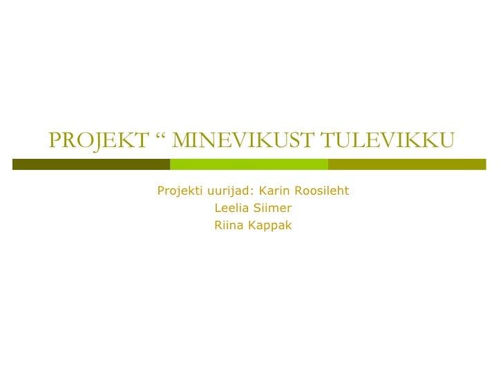 """PROJEKT """" MINEVIKUST TULEVIKKU Projekti uurijad: Karin Roosileht Leelia Siimer Riina Kappak"""
