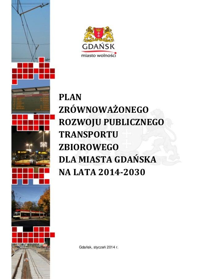 PLAN ZRÓWNOWAŻONEGO ROZWOJU PUBLICZNEGO TRANSPORTU ZBIOROWEGO DLA MIASTA GDAŃSKA NA LATA 2014-2030  Gdańsk, styczeń 2014 r...