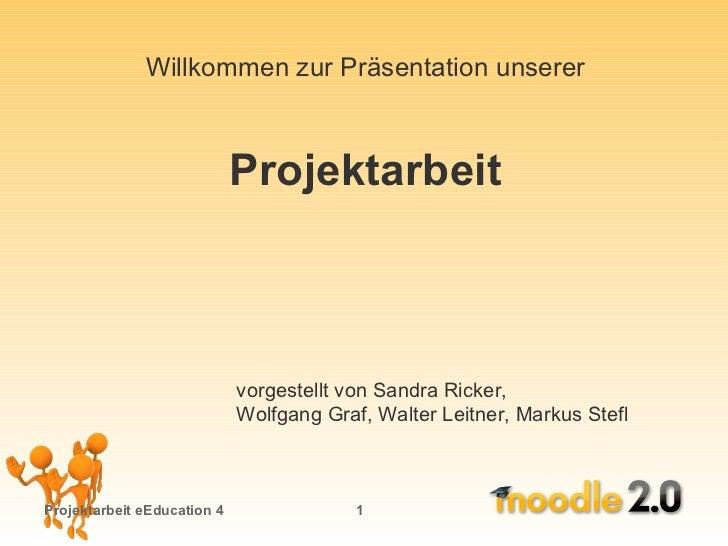 Projektarbeit eEducation 4   vorgestellt von Sandra Ricker,  Wolfgang Graf, Walter Leitner, Markus Stefl Willkommen zur Pr...