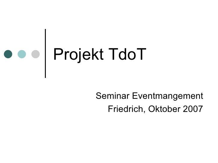 Projekt TdoT Seminar Eventmangement Friedrich, Oktober 2007