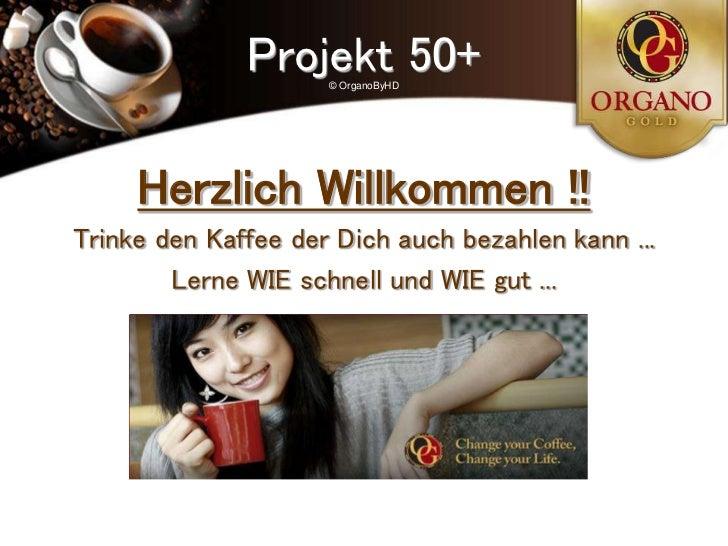 Projekt 50+                     © OrganoByHD     Herzlich Willkommen !!Trinke den Kaffee der Dich auch bezahlen kann ...  ...