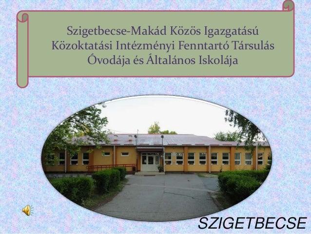 Szigetbecse-Makád Közös IgazgatásúKözoktatási Intézményi Fenntartó Társulás      Óvodája és Általános Iskolája            ...
