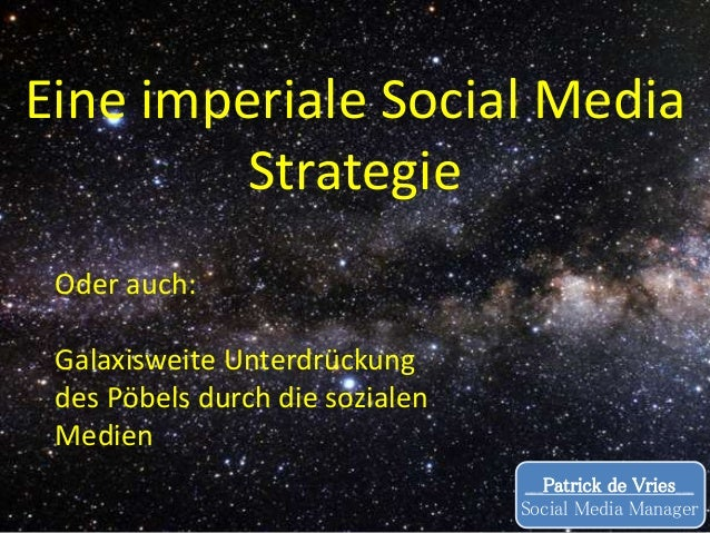 Eine imperiale Social Media Strategie ___Patrick de Vries___ Social Media Manager Oder auch: Galaxisweite Unterdrückung de...