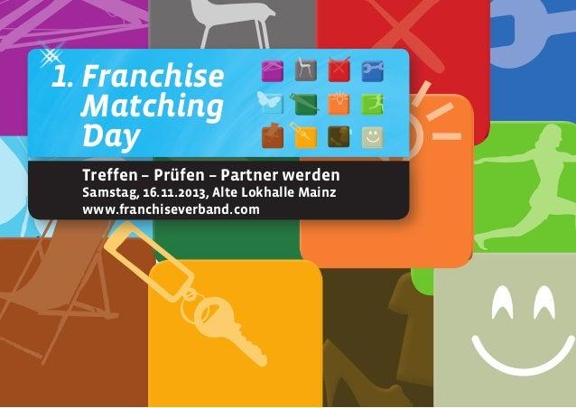 1. Franchise Matching Day Treffen – Prüfen – Partner werden Samstag, 16.11.2013, Alte Lokhalle Mainz www.franchiseverband....