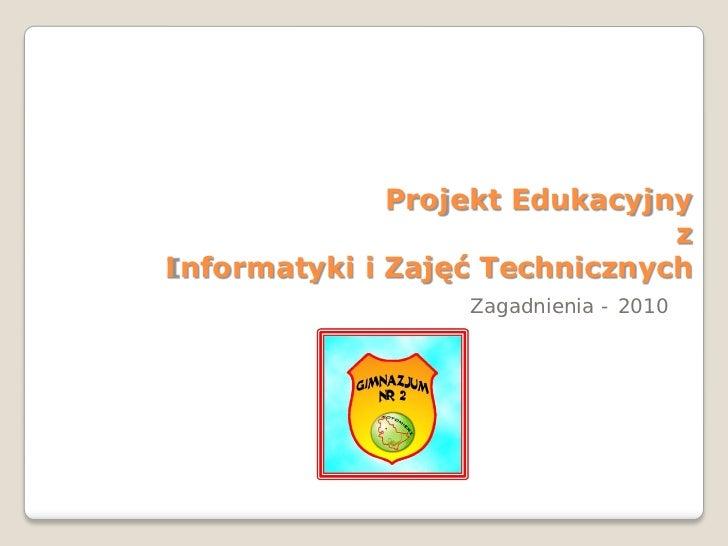 Projekt Edukacyjny                               zInformatyki i Zajęć Technicznych                  Zagadnienia - 2010