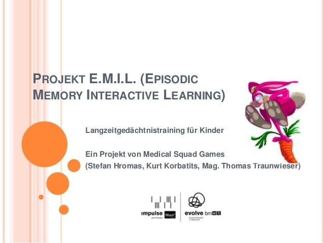 PROJEKT E.M.I.L. (EPISODICMEMORY INTERACTIVE LEARNING)       Langzeitgedächtnistraining für Kinder       Ein Projekt von M...