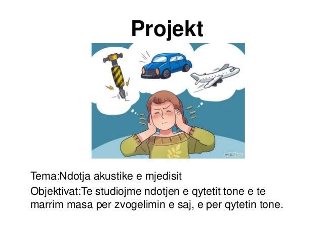 Projekt Tema:Ndotja akustike e mjedisit Objektivat:Te studiojme ndotjen e qytetit tone e te marrim masa per zvogelimin e s...
