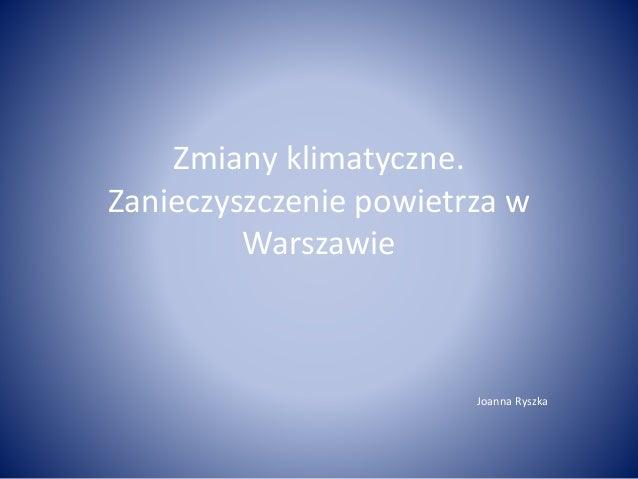 Zmiany klimatyczne. Zanieczyszczenie powietrza w Warszawie Joanna Ryszka