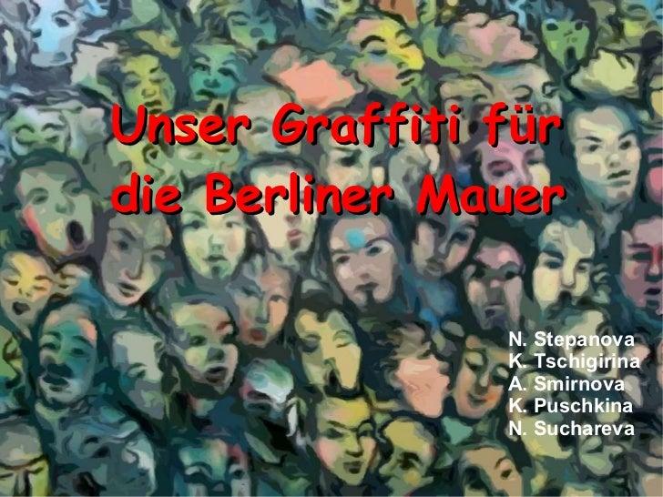 Unser Graffiti f ü r die Berliner Mauer  N. Stepanova K. Tschigirina A. Smirnova K. Puschkina N. Suchareva