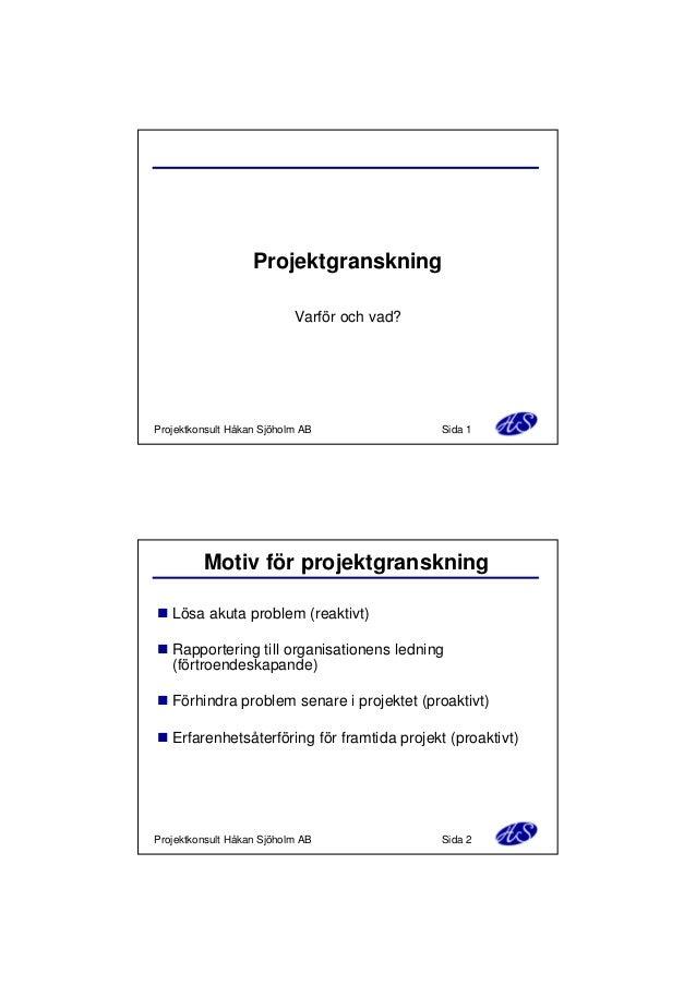 Projektgranskning Varför och vad?  Projektkonsult Håkan Sjöholm AB  Sida 1  Motiv för projektgranskning n Lösa akuta probl...