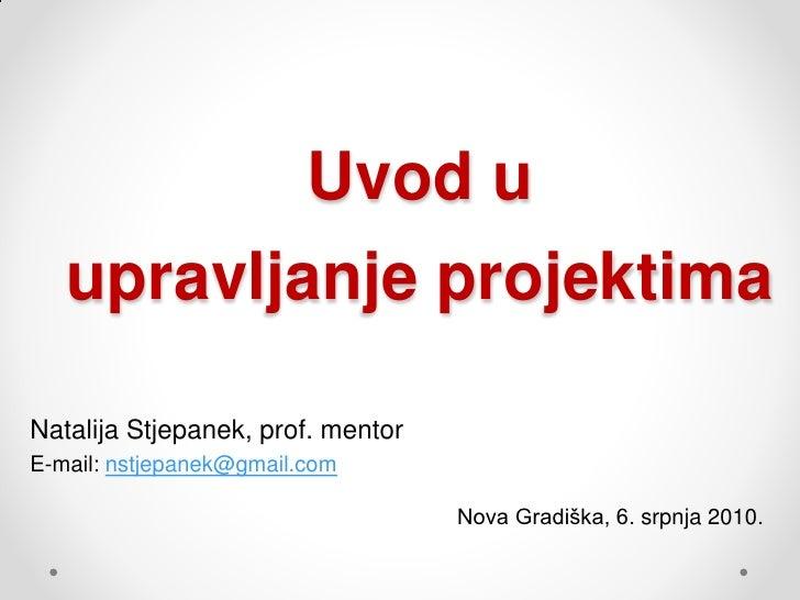 Uvod u    upravljanje projektima  Natalija Stjepanek, prof. mentor E-mail: nstjepanek@gmail.com                           ...