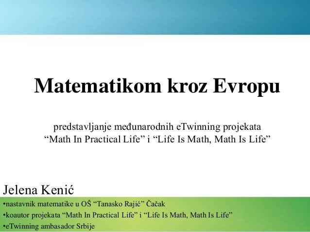 """Matematikom kroz Evropu Jelena Kenić •nastavnik matematike u OŠ """"Tanasko Rajić"""" Čačak •koautor projekata """"Math In Practica..."""