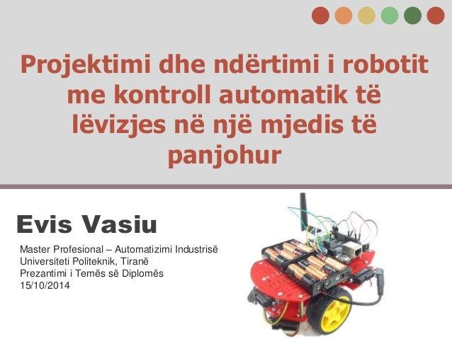 Projektimi dhe ndërtimi i robotit me kontroll automatik të lëvizjes në një mjedis të panjohur Evis Vasiu Master Profesiona...