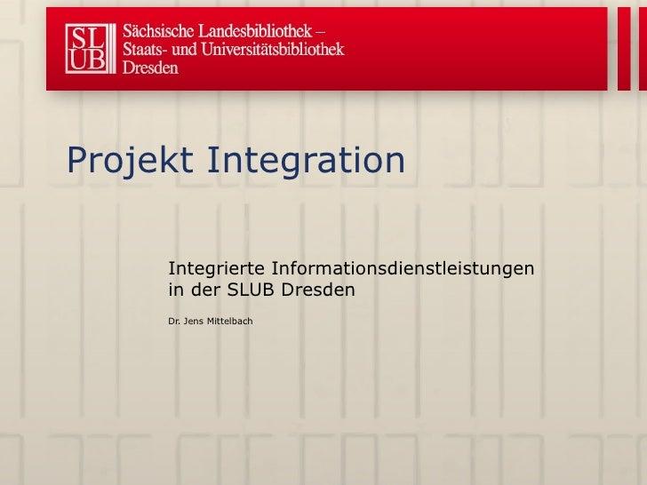 Projekt Integration Integrierte Informationsdienstleistungen in der SLUB Dresden Dr. Jens Mittelbach