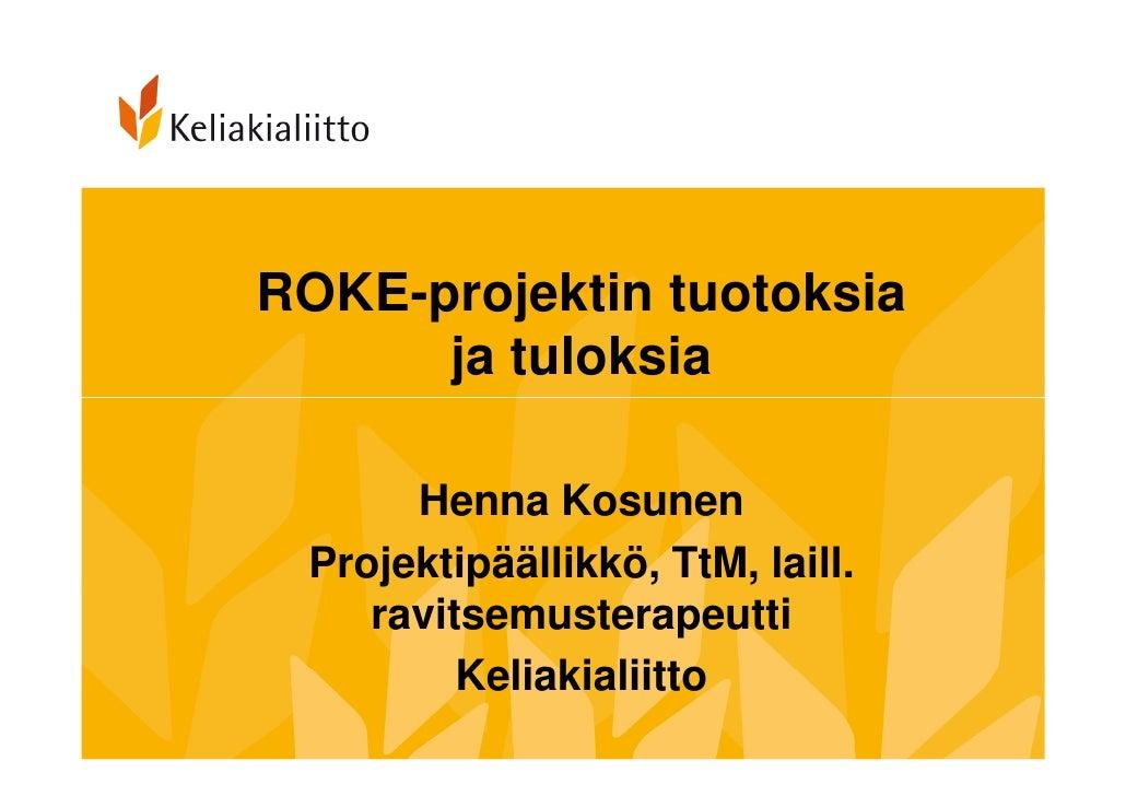 ROKE-projektin tuotoksia      ja tuloksia      Henna Kosunen Projektipäällikkö, TtM, laill.    ravitsemusterapeutti       ...