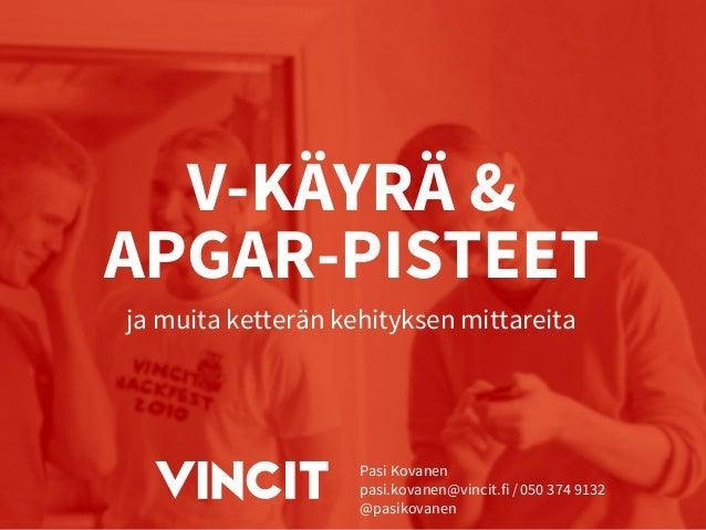 V-KÄYRÄ & APGAR-PISTEET  ja muita ketterän kehityksen mittareita  Pasi Kovanen  pasi.kovanen@vincit.fi / 050 374 9132  @pa...