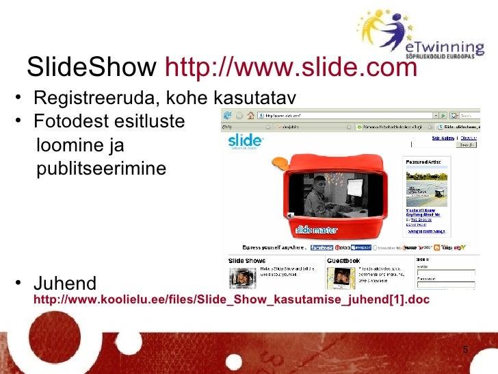 SlideShow  http://www.slide.com   <ul><li>Registreeruda, kohe kasutatav </li></ul><ul><li>Fotodest esitluste </li></ul><ul...