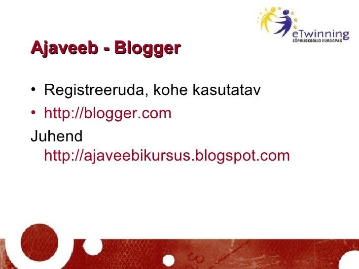 Ajaveeb - Blogger <ul><li>Registreeruda, kohe kasutatav </li></ul><ul><li>http://blogger.com   </li></ul><ul><li>Juhend  h...