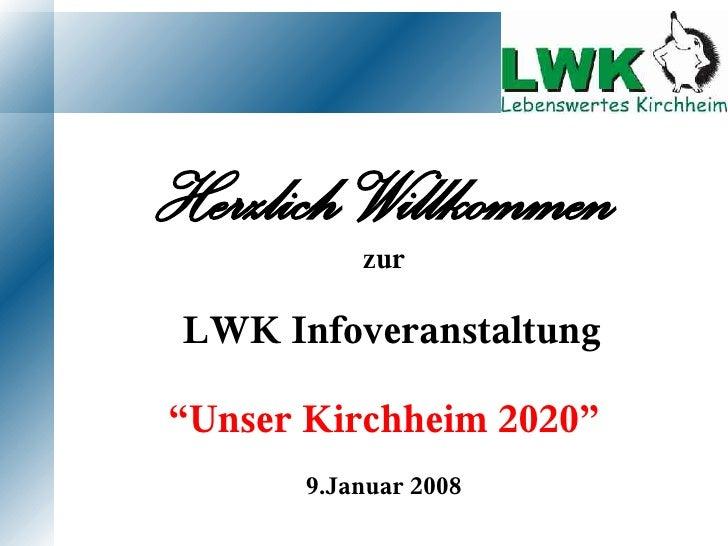"""Herzlich Willkommen            zur   LWK Infoveranstaltung  """"Unser Kirchheim 2020""""        9.Januar 2008"""