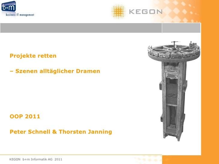 Projekte retten  –  Szenen alltäglicher Dramen OOP 2011 Peter Schnell & Thorsten Janning KEGON  b+m Informatik AG  2011