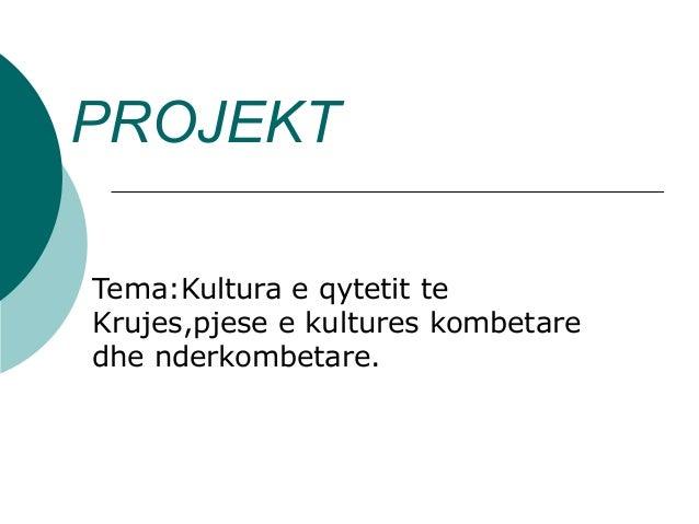 PROJEKT Tema:Kultura e qytetit te Krujes,pjese e kultures kombetare dhe nderkombetare.