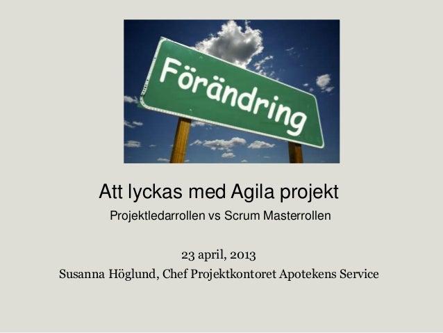 Att lyckas med Agila projektProjektledarrollen vs Scrum Masterrollen23 april, 2013Susanna Höglund, Chef Projektkontoret Ap...