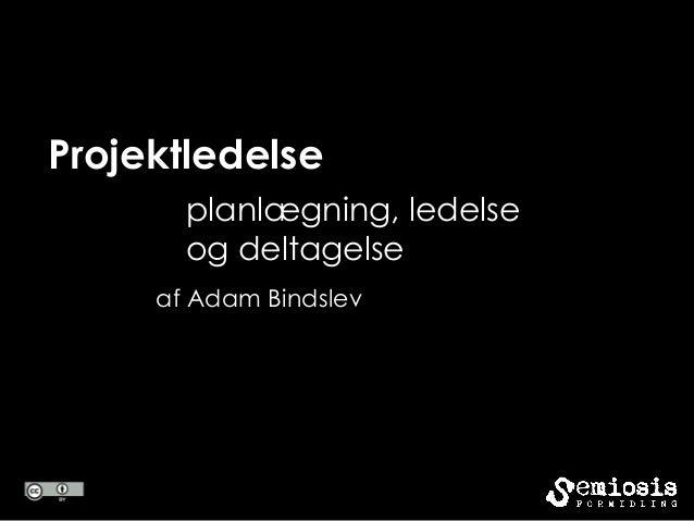Projektledelse       planlægning, ledelse       og deltagelse     af Adam Bindslev