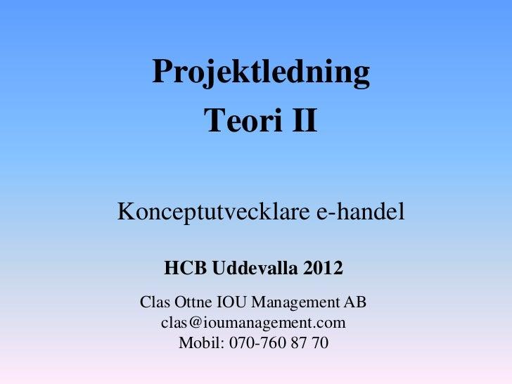 Projektledning      Teori IIKonceptutvecklare e-handel    HCB Uddevalla 2012  Clas Ottne IOU Management AB     clas@iouman...