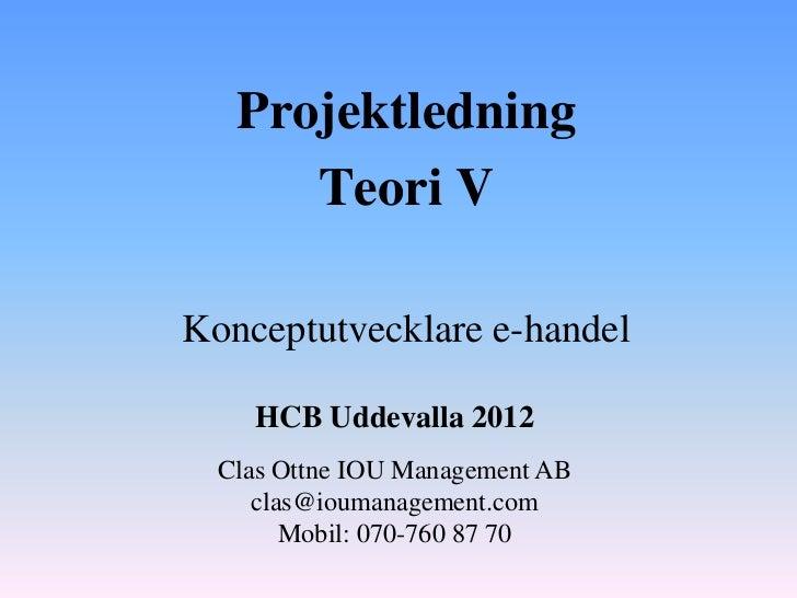 Projektledning      Teori VKonceptutvecklare e-handel    HCB Uddevalla 2012  Clas Ottne IOU Management AB     clas@ioumana...
